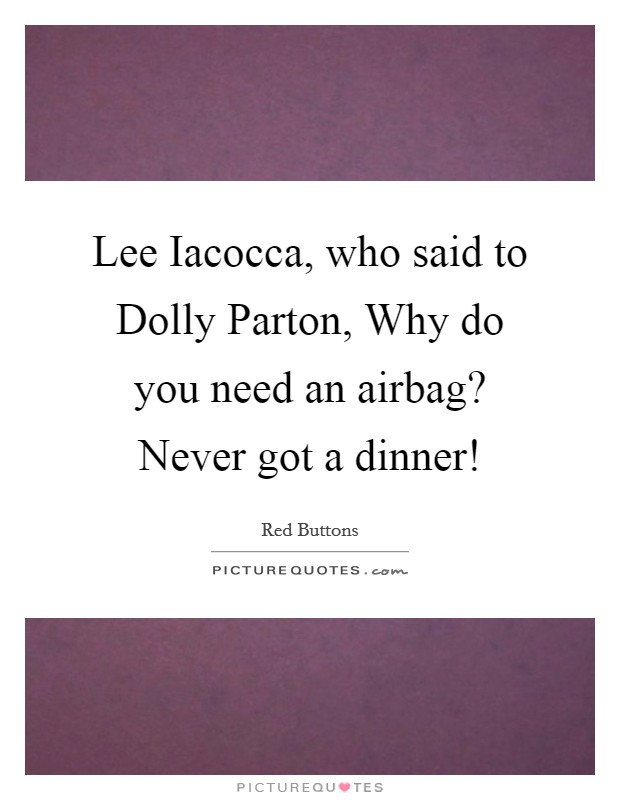 Lee Iacocca, who said to Dolly Parton, Why do you need an airbag? Never got a dinner! Picture Quote #1