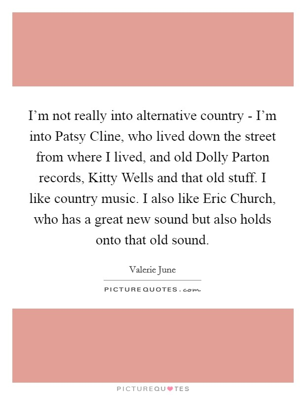 I'm not really into alternative country - I'm into Patsy Cline, who lived down the street from where I lived, and old Dolly Parton records, Kitty Wells and that old stuff. I like country music. I also like Eric Church, who has a great new sound but also holds onto that old sound Picture Quote #1