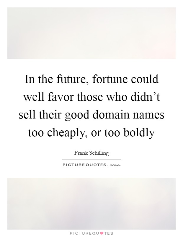 In the future, fortune could well favor those who didn't sell their good domain names too cheaply, or too boldly Picture Quote #1