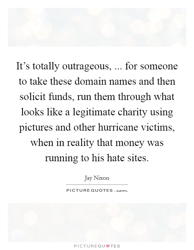 It's totally outrageous, ... for someone to take these domain names and then solicit funds, run them through what looks like a legitimate charity using pictures and other hurricane victims, when in reality that money was running to his hate sites Picture Quote #1