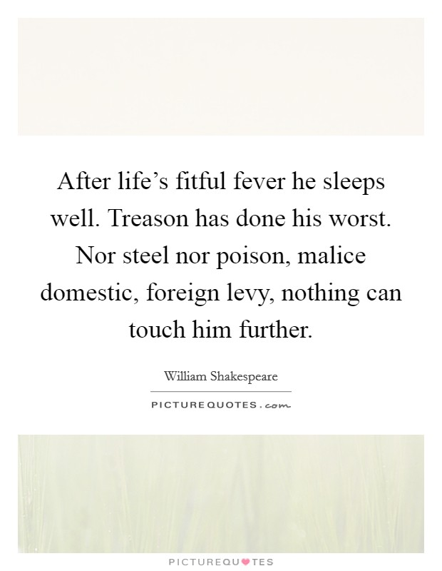 After life's fitful fever he sleeps well. Treason has done his worst. Nor steel nor poison, malice domestic, foreign levy, nothing can touch him further Picture Quote #1