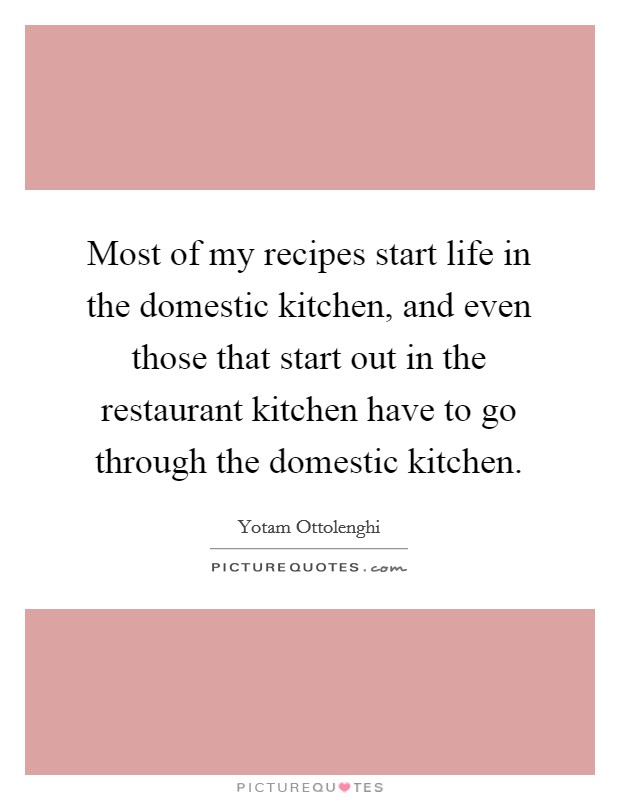 Most of my recipes start life in the domestic kitchen, and even those that start out in the restaurant kitchen have to go through the domestic kitchen Picture Quote #1