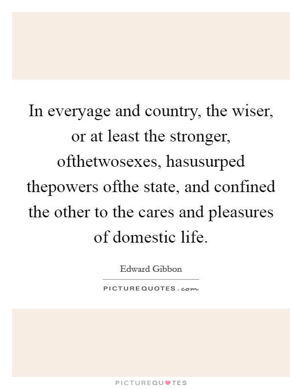 In everyage and country, the wiser, or at least the stronger, ofthetwosexes, hasusurped thepowers ofthe state, and confined the other to the cares and pleasures of domestic life Picture Quote #1