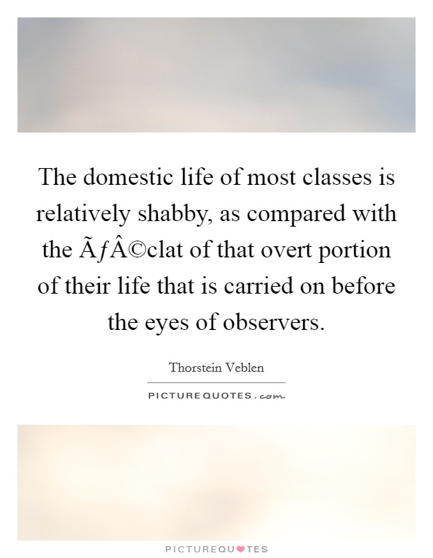 The domestic life of most classes is relatively shabby, as compared with the éclat of that overt portion of their life that is carried on before the eyes of observers Picture Quote #1