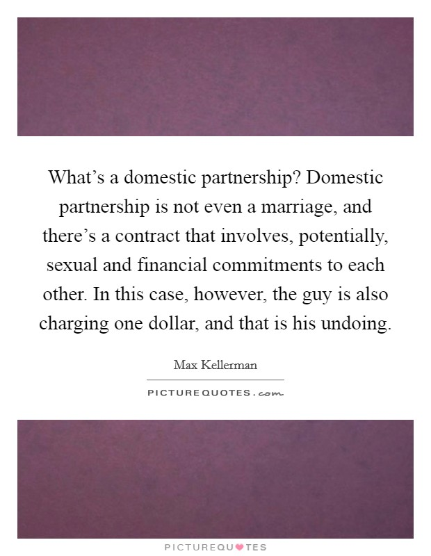 What's a domestic partnership? Domestic partnership is not even a marriage, and there's a contract that involves, potentially, sexual and financial commitments to each other. In this case, however, the guy is also charging one dollar, and that is his undoing Picture Quote #1