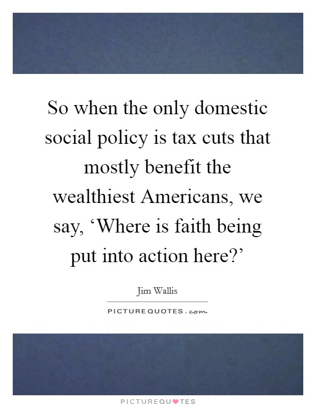 So when the only domestic social policy is tax cuts that mostly benefit the wealthiest Americans, we say, 'Where is faith being put into action here?' Picture Quote #1