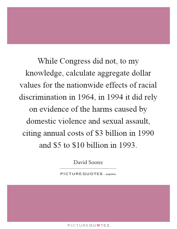 While Congress did not, to my knowledge, calculate aggregate dollar values for the nationwide effects of racial discrimination in 1964, in 1994 it did rely on evidence of the harms caused by domestic violence and sexual assault, citing annual costs of $3 billion in 1990 and $5 to $10 billion in 1993 Picture Quote #1