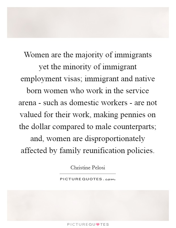 Women are the majority of immigrants yet the minority of immigrant employment visas; immigrant and native born women who work in the service arena - such as domestic workers - are not valued for their work, making pennies on the dollar compared to male counterparts; and, women are disproportionately affected by family reunification policies Picture Quote #1