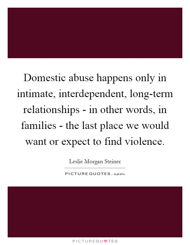 Domestic abuse happens only in intimate, interdependent, long-term relationships - in other words, in families - the last place we would want or expect to find violence Picture Quote #1