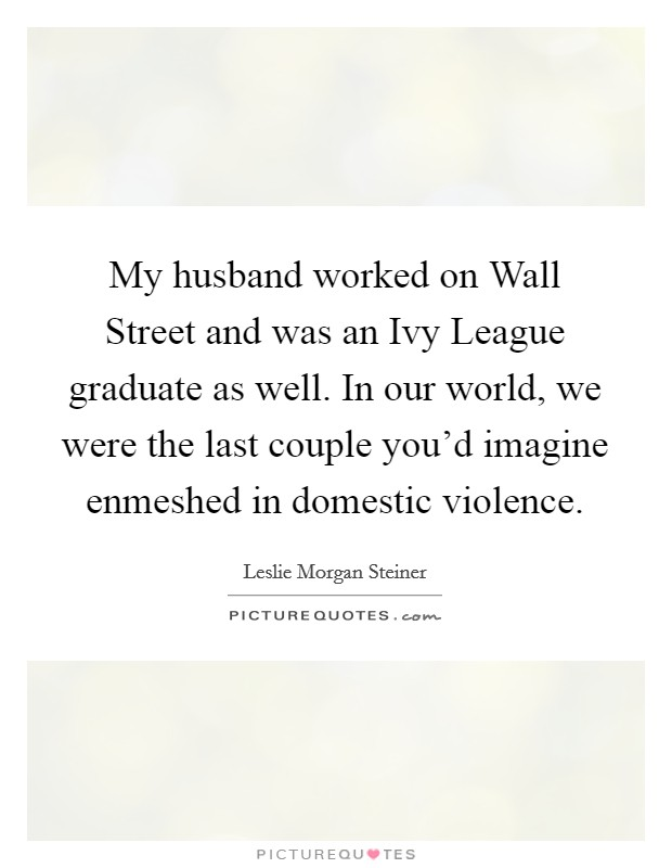 My husband worked on Wall Street and was an Ivy League graduate as well. In our world, we were the last couple you'd imagine enmeshed in domestic violence Picture Quote #1