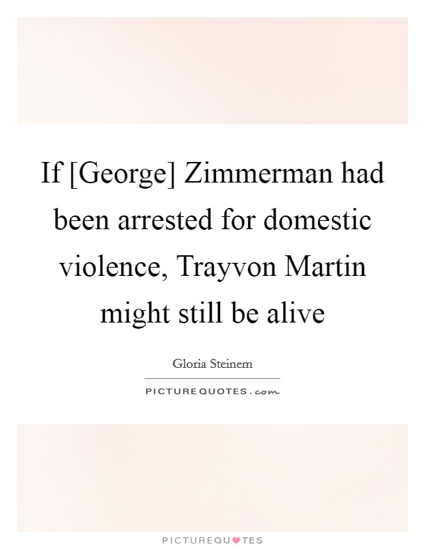 If [George] Zimmerman had been arrested for domestic violence, Trayvon Martin might still be alive Picture Quote #1