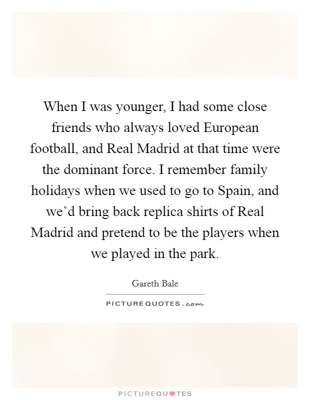 When I was younger, I had some close friends who always loved European football, and Real Madrid at that time were the dominant force. I remember family holidays when we used to go to Spain, and we'd bring back replica shirts of Real Madrid and pretend to be the players when we played in the park Picture Quote #1