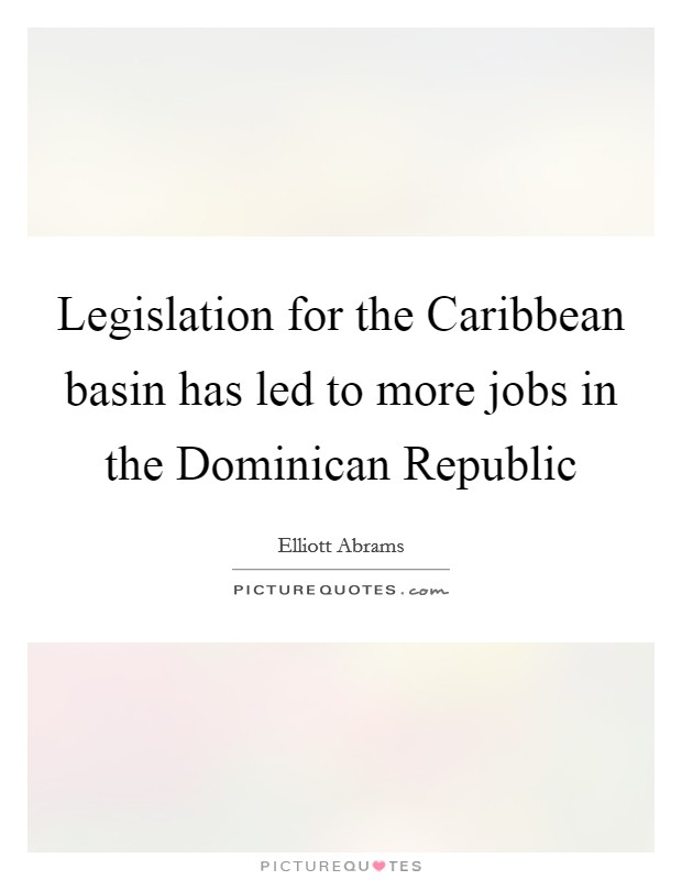 Legislation for the Caribbean basin has led to more jobs in the Dominican Republic Picture Quote #1
