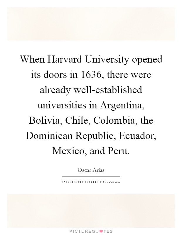 When Harvard University opened its doors in 1636, there were already well-established universities in Argentina, Bolivia, Chile, Colombia, the Dominican Republic, Ecuador, Mexico, and Peru Picture Quote #1