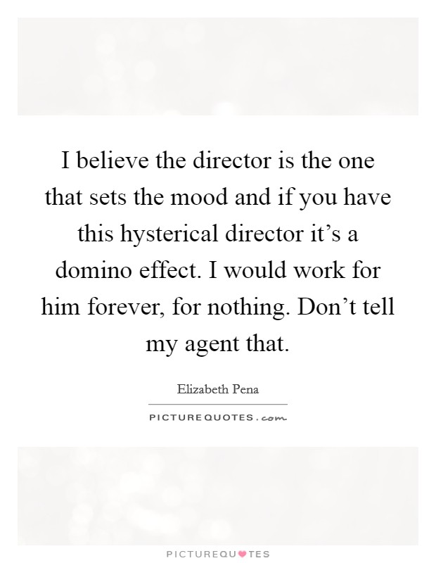 I believe the director is the one that sets the mood and if you have this hysterical director it's a domino effect. I would work for him forever, for nothing. Don't tell my agent that Picture Quote #1