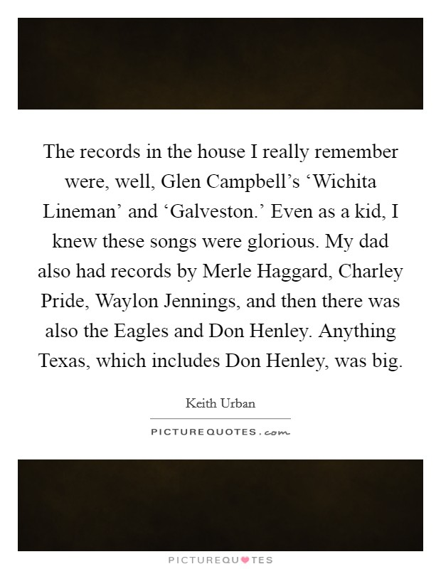 The records in the house I really remember were, well, Glen Campbell's 'Wichita Lineman' and 'Galveston.' Even as a kid, I knew these songs were glorious. My dad also had records by Merle Haggard, Charley Pride, Waylon Jennings, and then there was also the Eagles and Don Henley. Anything Texas, which includes Don Henley, was big Picture Quote #1