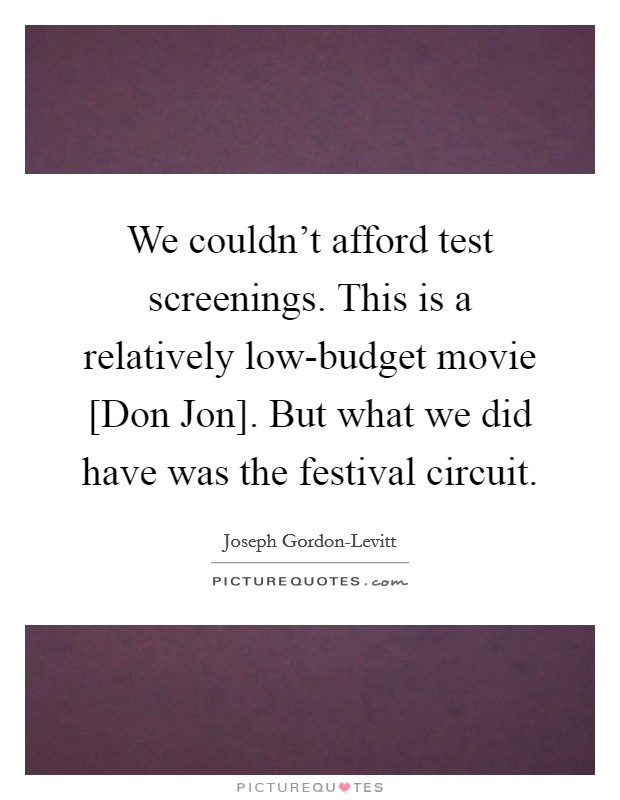 We couldn't afford test screenings. This is a relatively low-budget movie [Don Jon]. But what we did have was the festival circuit Picture Quote #1