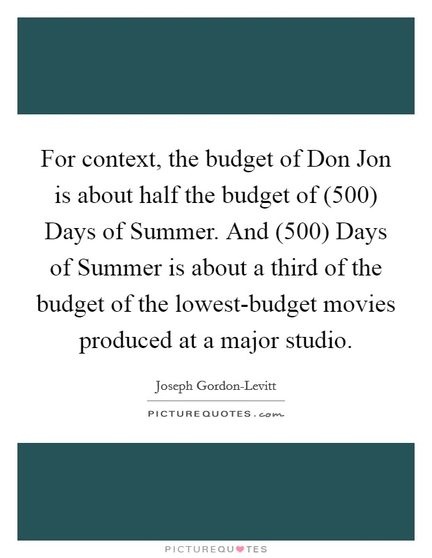 For context, the budget of Don Jon is about half the budget of (500) Days of Summer. And (500) Days of Summer is about a third of the budget of the lowest-budget movies produced at a major studio Picture Quote #1