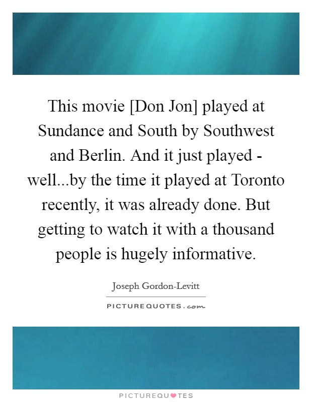 This movie [Don Jon] played at Sundance and South by Southwest and Berlin. And it just played - well...by the time it played at Toronto recently, it was already done. But getting to watch it with a thousand people is hugely informative Picture Quote #1