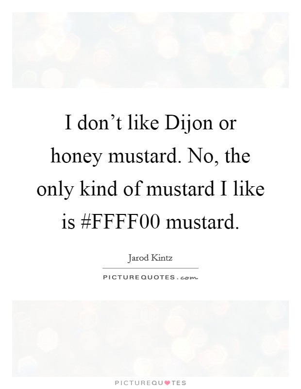 I don't like Dijon or honey mustard. No, the only kind of mustard I like is #FFFF00 mustard Picture Quote #1