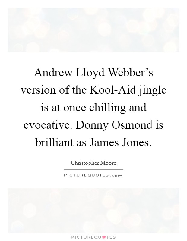 Andrew Lloyd Webber's version of the Kool-Aid jingle is at once chilling and evocative. Donny Osmond is brilliant as James Jones Picture Quote #1