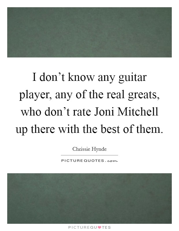 I don't know any guitar player, any of the real greats, who don't rate Joni Mitchell up there with the best of them Picture Quote #1