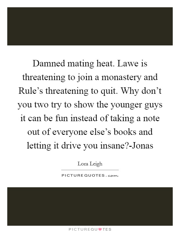Damned mating heat. Lawe is threatening to join a monastery and Rule's threatening to quit. Why don't you two try to show the younger guys it can be fun instead of taking a note out of everyone else's books and letting it drive you insane?-Jonas Picture Quote #1