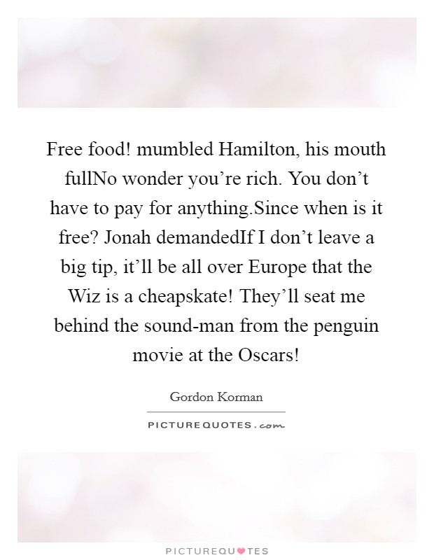 Free food! mumbled Hamilton, his mouth fullNo wonder you're rich. You don't have to pay for anything.Since when is it free? Jonah demandedIf I don't leave a big tip, it'll be all over Europe that the Wiz is a cheapskate! They'll seat me behind the sound-man from the penguin movie at the Oscars! Picture Quote #1