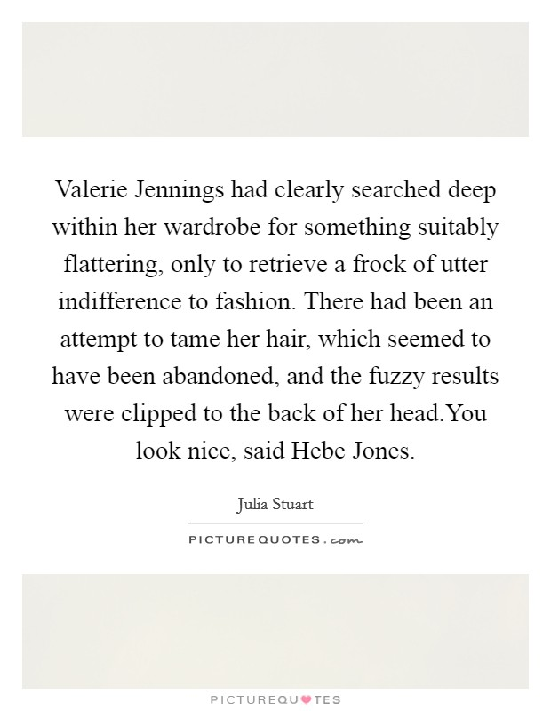 Valerie Jennings had clearly searched deep within her wardrobe for something suitably flattering, only to retrieve a frock of utter indifference to fashion. There had been an attempt to tame her hair, which seemed to have been abandoned, and the fuzzy results were clipped to the back of her head.You look nice, said Hebe Jones Picture Quote #1