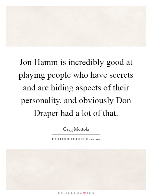 Jon Hamm is incredibly good at playing people who have secrets and are hiding aspects of their personality, and obviously Don Draper had a lot of that Picture Quote #1