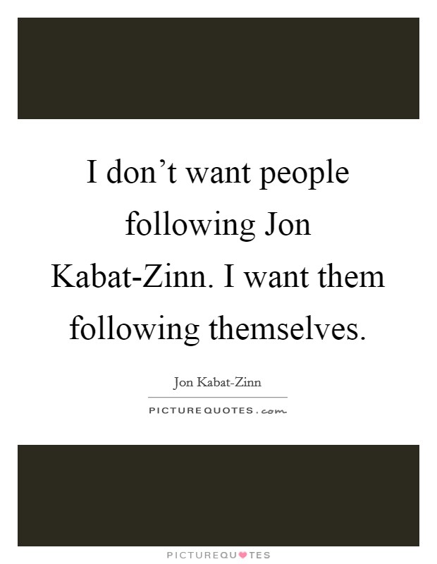 I don't want people following Jon Kabat-Zinn. I want them following themselves Picture Quote #1