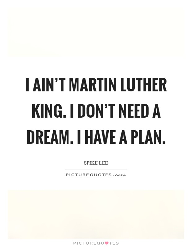 I ain't Martin Luther King. I don't need a dream. I have a plan Picture Quote #1