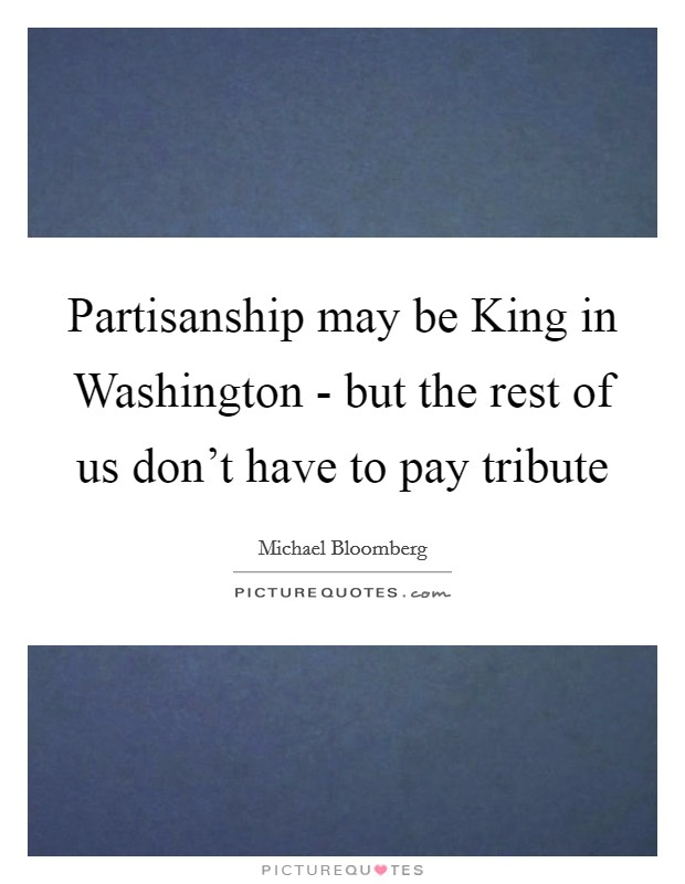 Partisanship may be King in Washington - but the rest of us don't have to pay tribute Picture Quote #1