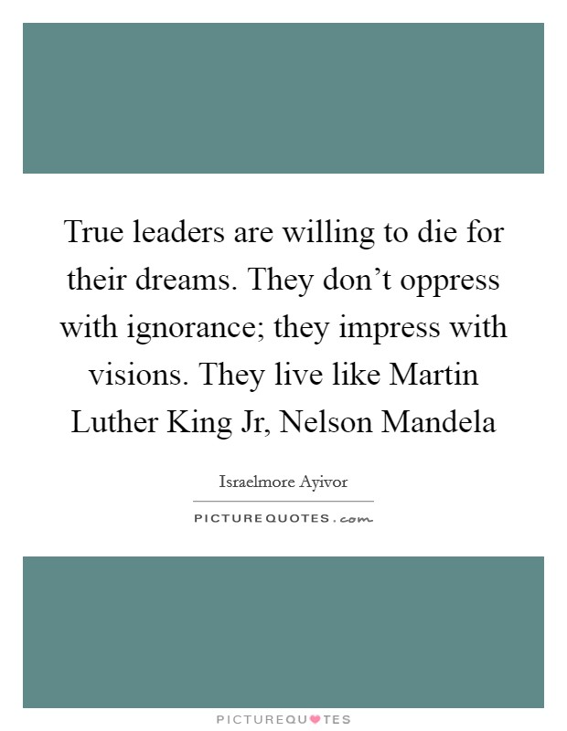 True leaders are willing to die for their dreams. They don't oppress with ignorance; they impress with visions. They live like Martin Luther King Jr, Nelson Mandela Picture Quote #1