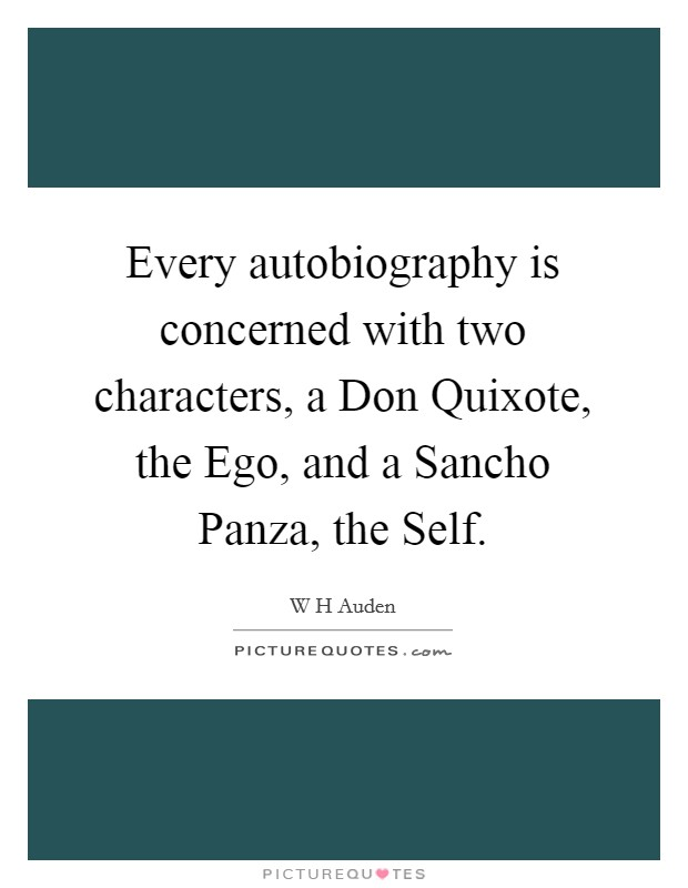 Every autobiography is concerned with two characters, a Don Quixote, the Ego, and a Sancho Panza, the Self Picture Quote #1