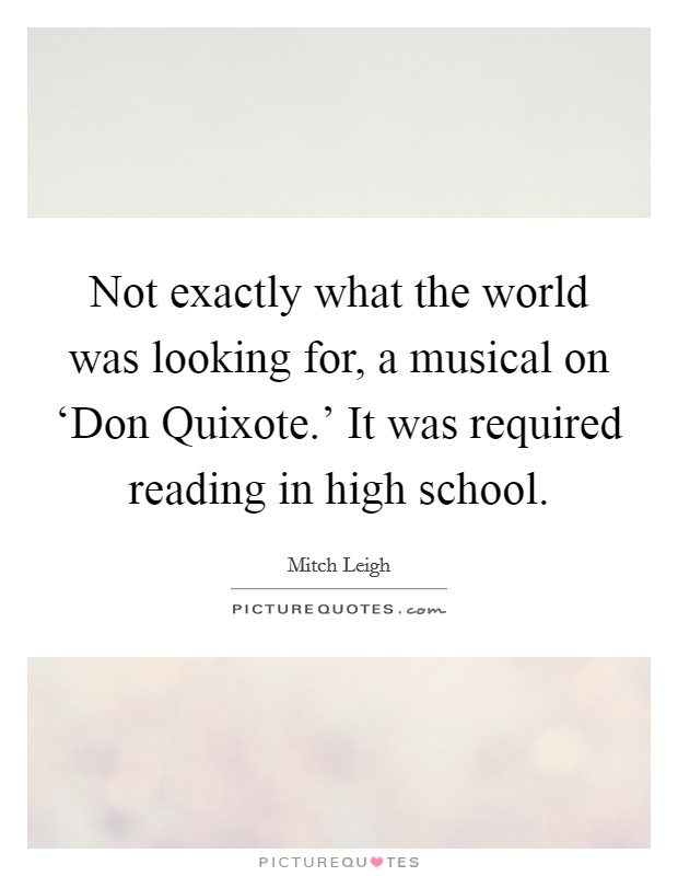 Not exactly what the world was looking for, a musical on 'Don Quixote.' It was required reading in high school Picture Quote #1