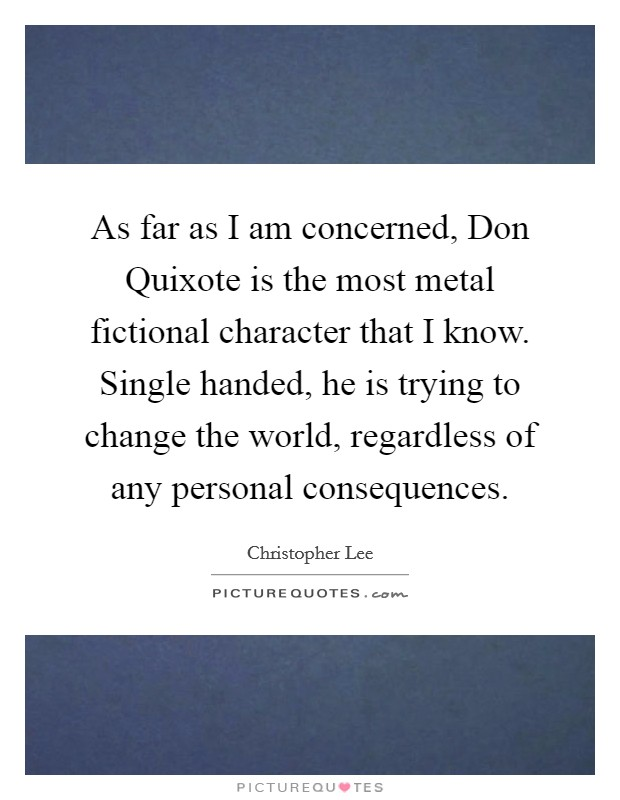 As far as I am concerned, Don Quixote is the most metal fictional character that I know. Single handed, he is trying to change the world, regardless of any personal consequences Picture Quote #1