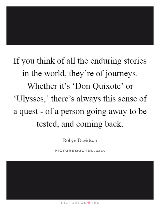 If you think of all the enduring stories in the world, they're of journeys. Whether it's 'Don Quixote' or 'Ulysses,' there's always this sense of a quest - of a person going away to be tested, and coming back Picture Quote #1