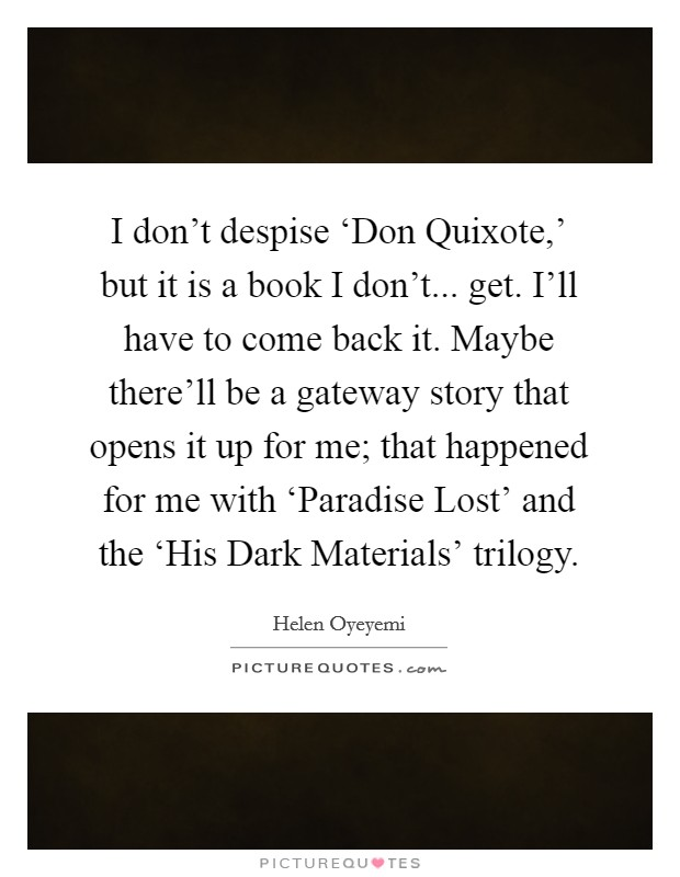 I don't despise 'Don Quixote,' but it is a book I don't... get. I'll have to come back it. Maybe there'll be a gateway story that opens it up for me; that happened for me with 'Paradise Lost' and the 'His Dark Materials' trilogy Picture Quote #1