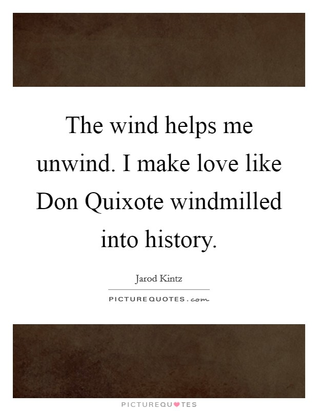 The wind helps me unwind. I make love like Don Quixote windmilled into history Picture Quote #1