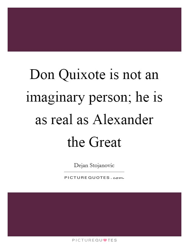 Don Quixote is not an imaginary person; he is as real as Alexander the Great Picture Quote #1