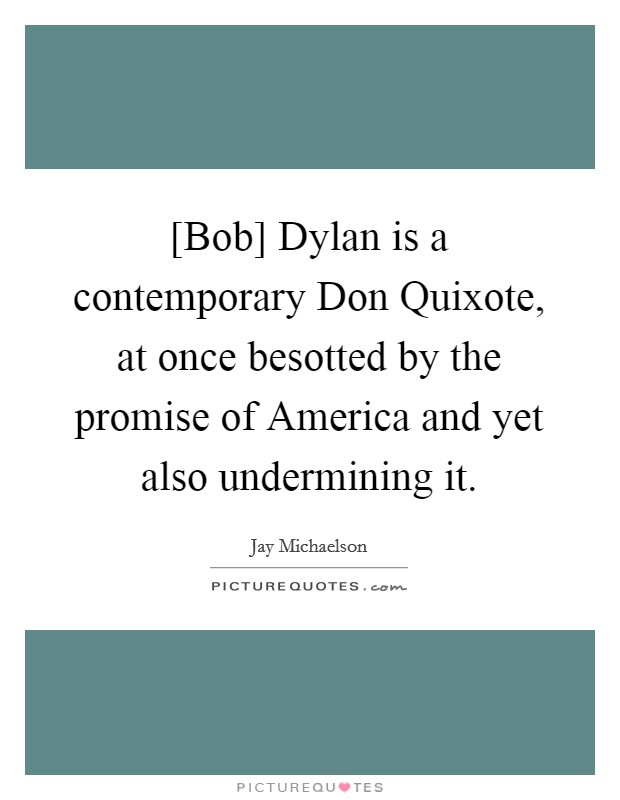[Bob] Dylan is a contemporary Don Quixote, at once besotted by the promise of America and yet also undermining it Picture Quote #1