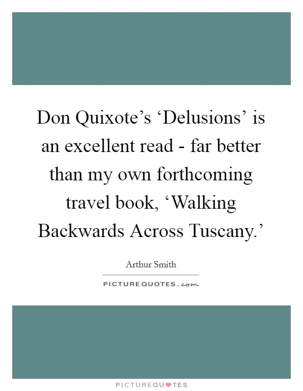 Don Quixote's 'Delusions' is an excellent read - far better than my own forthcoming travel book, 'Walking Backwards Across Tuscany.' Picture Quote #1