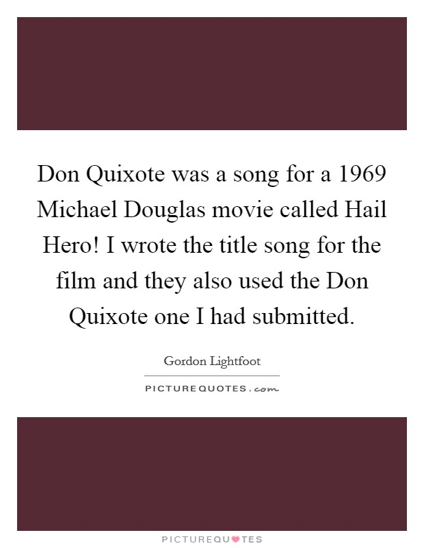 Don Quixote was a song for a 1969 Michael Douglas movie called Hail Hero! I wrote the title song for the film and they also used the Don Quixote one I had submitted Picture Quote #1