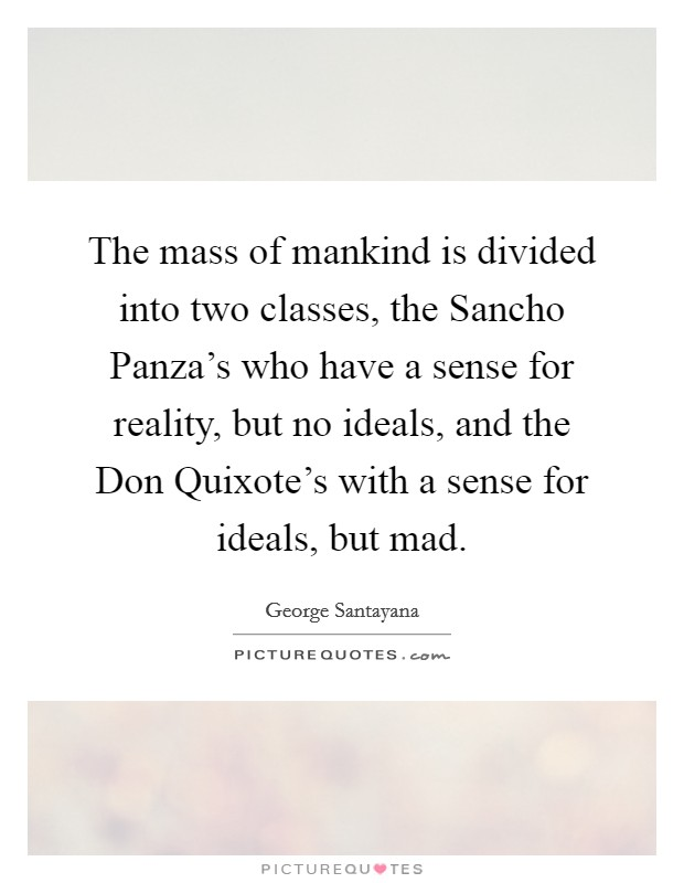 The mass of mankind is divided into two classes, the Sancho Panza's who have a sense for reality, but no ideals, and the Don Quixote's with a sense for ideals, but mad Picture Quote #1
