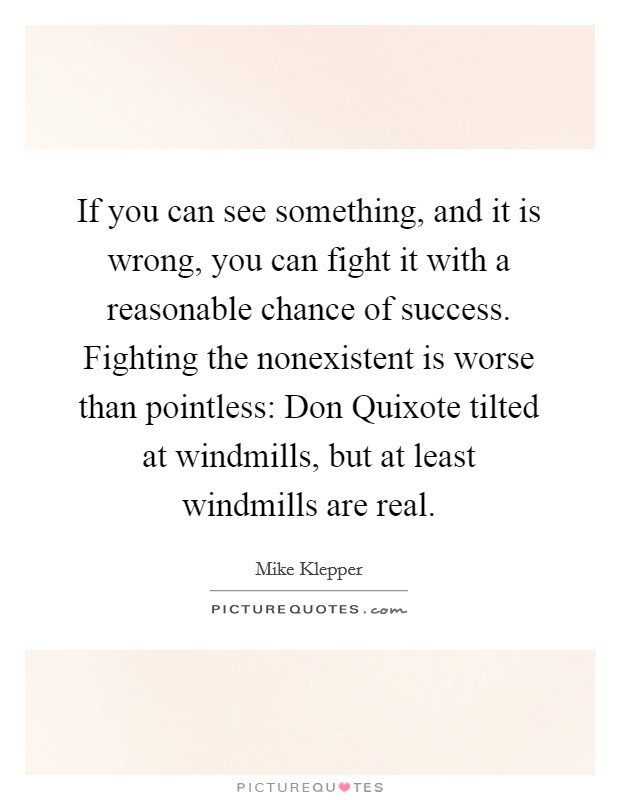 If you can see something, and it is wrong, you can fight it with a reasonable chance of success. Fighting the nonexistent is worse than pointless: Don Quixote tilted at windmills, but at least windmills are real Picture Quote #1