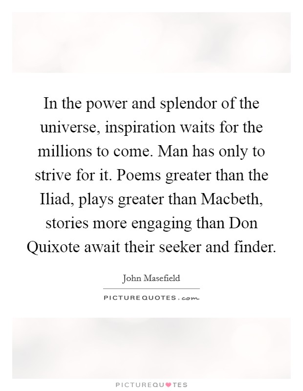In the power and splendor of the universe, inspiration waits for the millions to come. Man has only to strive for it. Poems greater than the Iliad, plays greater than Macbeth, stories more engaging than Don Quixote await their seeker and finder Picture Quote #1