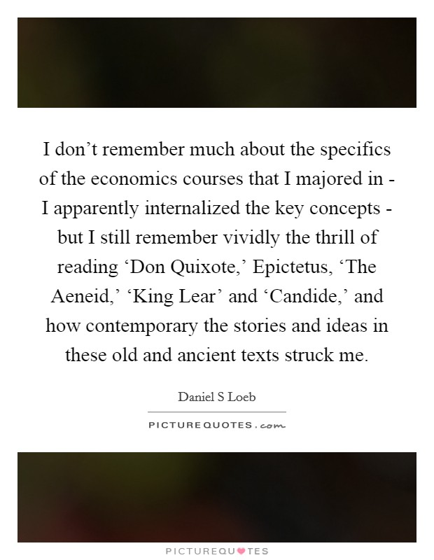I don't remember much about the specifics of the economics courses that I majored in - I apparently internalized the key concepts - but I still remember vividly the thrill of reading 'Don Quixote,' Epictetus, 'The Aeneid,' 'King Lear' and 'Candide,' and how contemporary the stories and ideas in these old and ancient texts struck me Picture Quote #1