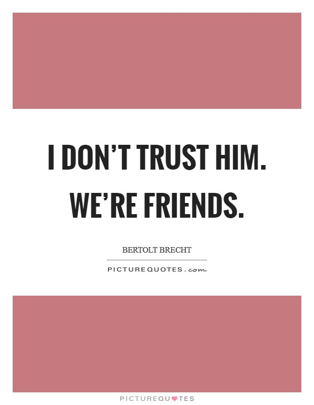 I don't trust him. We're friends. Picture Quote #1