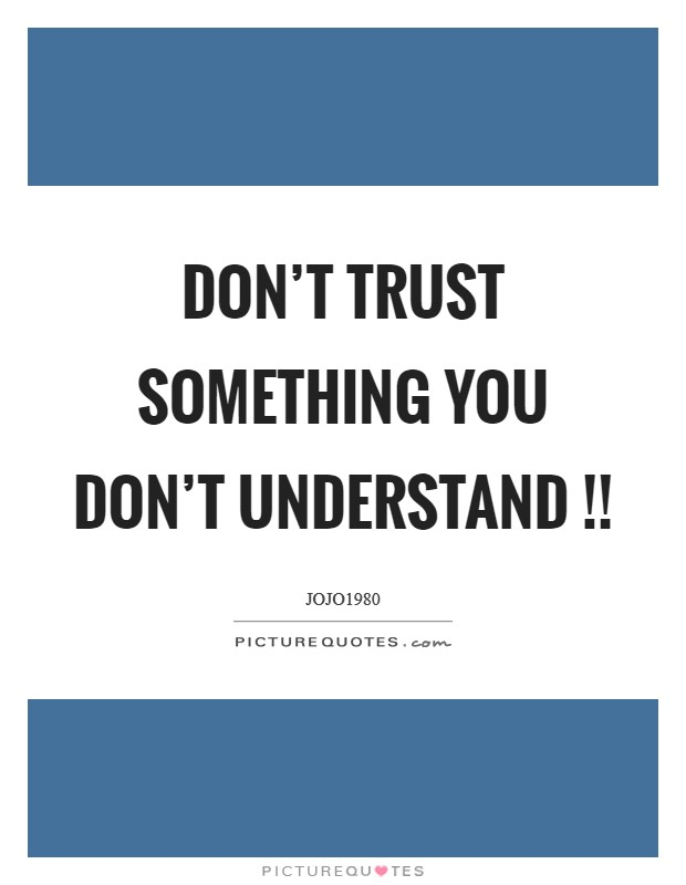Don't trust something you don't understand !! Picture Quote #1